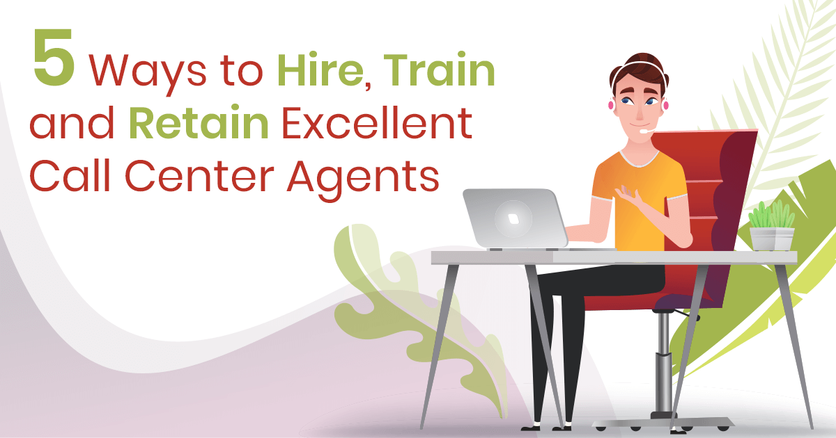 5 Ways to Hire, Train and Retain Excellent Call Center Agents